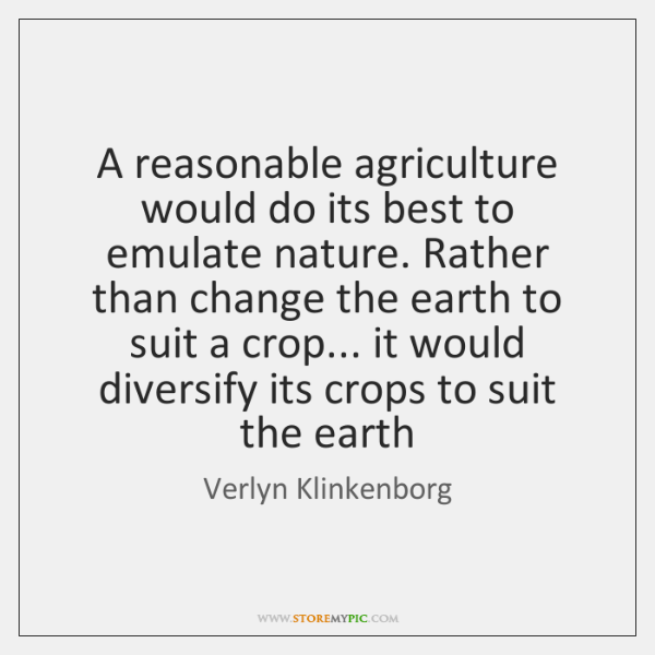 A reasonable agriculture would do its best to emulate nature. Rather than ...