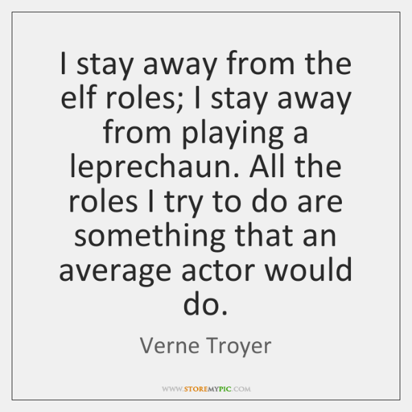 I stay away from the elf roles; I stay away from playing ...