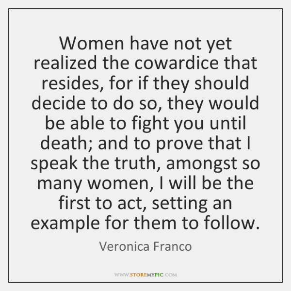 Women have not yet realized the cowardice that resides, for if they ...