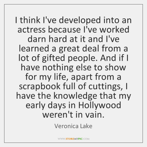 I think I've developed into an actress because I've worked darn hard ...