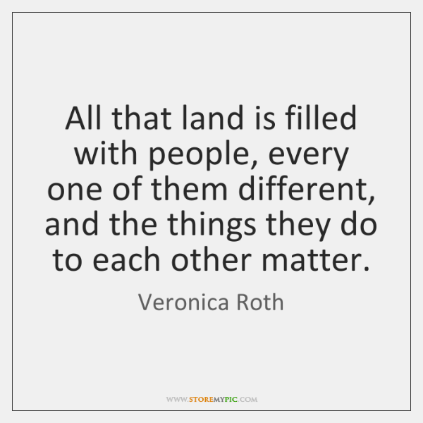 All that land is filled with people, every one of them different, ...