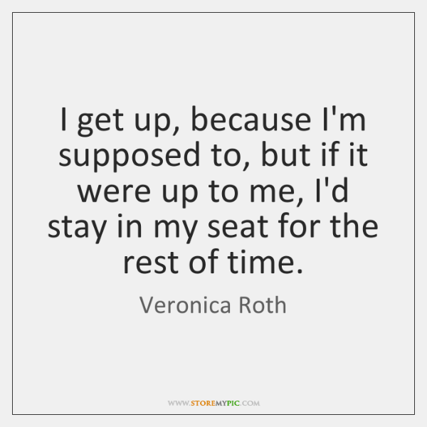 I get up, because I'm supposed to, but if it were up ...