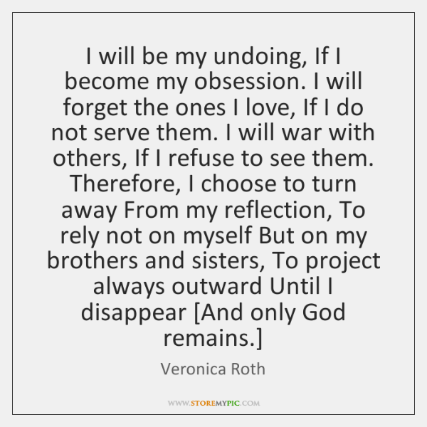 I will be my undoing, If I become my obsession. I will ...