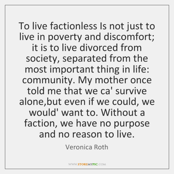 To live factionless Is not just to live in poverty and discomfort; ...