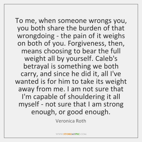 To me, when someone wrongs you, you both share the burden of ...