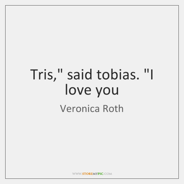 "Tris,"" said tobias. ""I love you"