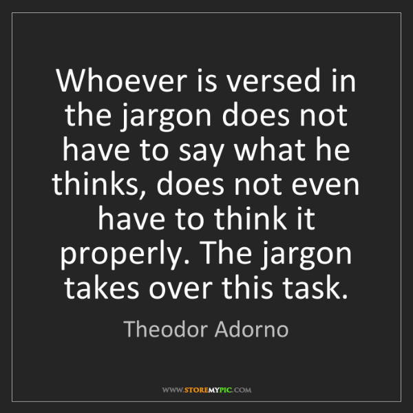 Theodor Adorno: Whoever is versed in the jargon does not have to say...
