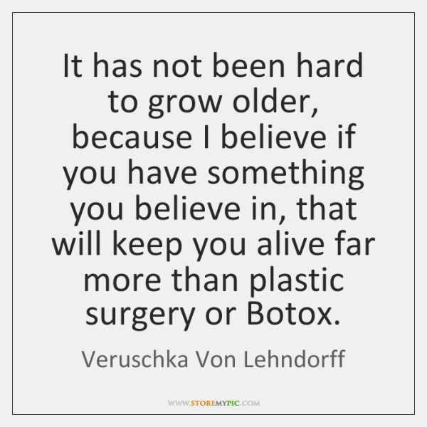 It has not been hard to grow older, because I believe if ...