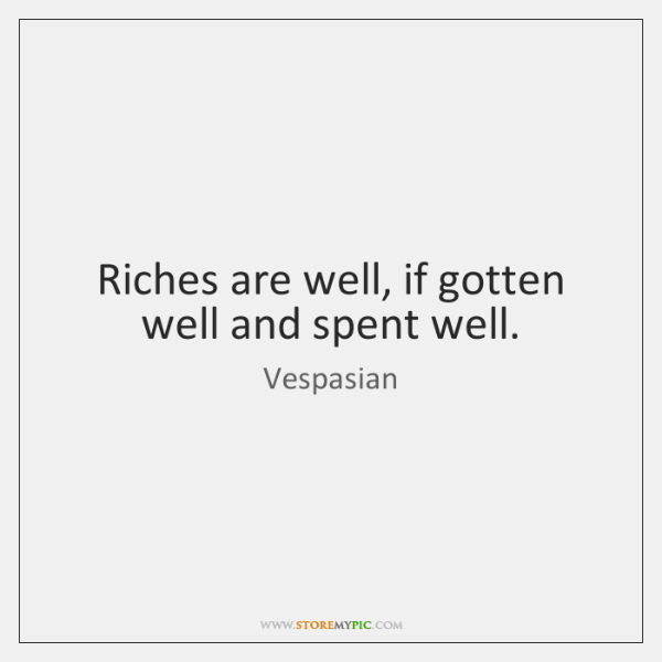 Riches are well, if gotten well and spent well.