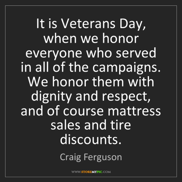 Craig Ferguson: It is Veterans Day, when we honor everyone who served...
