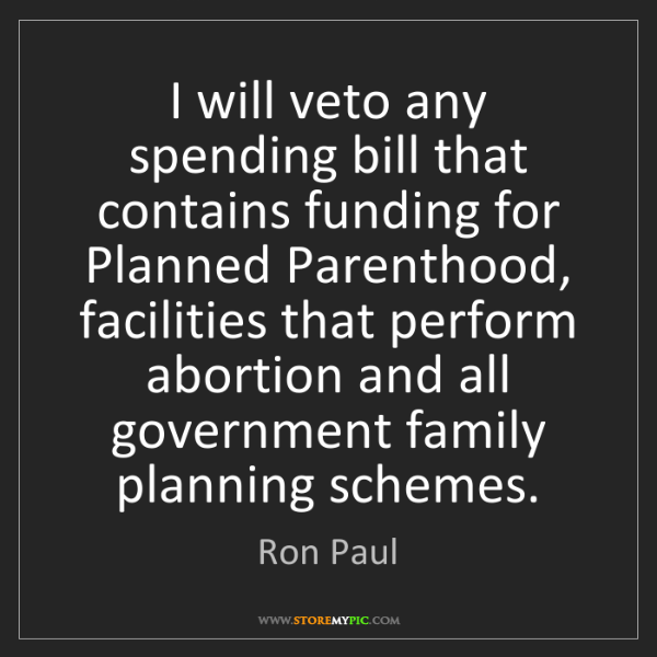 Ron Paul: I will veto any spending bill that contains funding for...