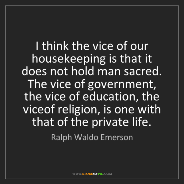 Ralph Waldo Emerson: I think the vice of our housekeeping is that it does...