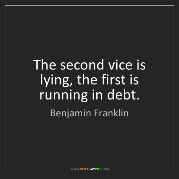 Benjamin Franklin: The second vice is lying, the first is running in debt.