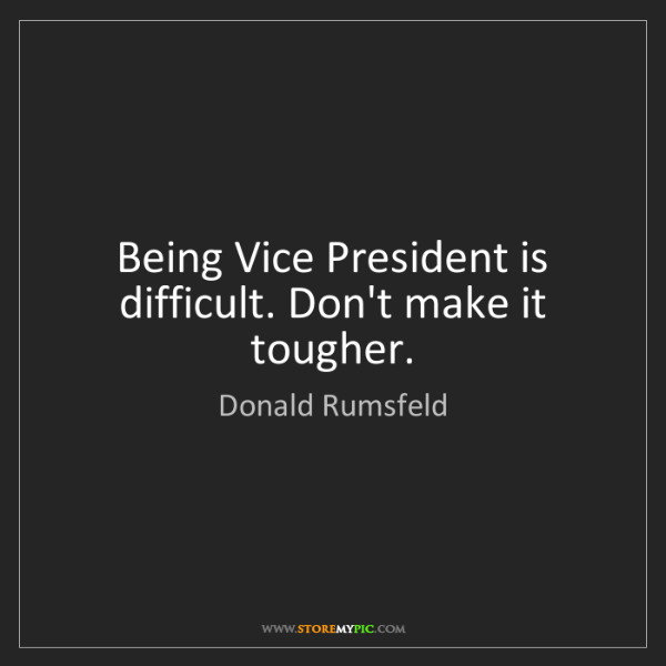 Donald Rumsfeld: Being Vice President is difficult. Don't make it tougher.