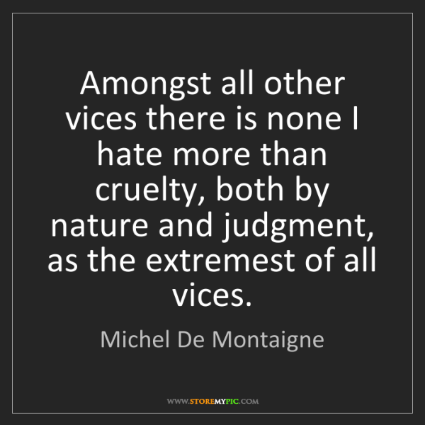 Michel De Montaigne: Amongst all other vices there is none I hate more than...