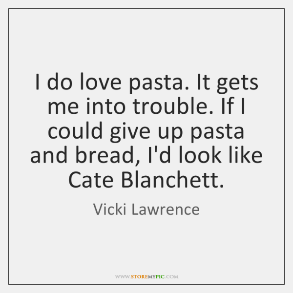 I do love pasta. It gets me into trouble. If I could ...