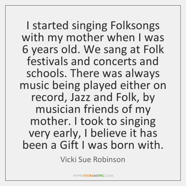 I started singing Folksongs with my mother when I was 6 years old. ...