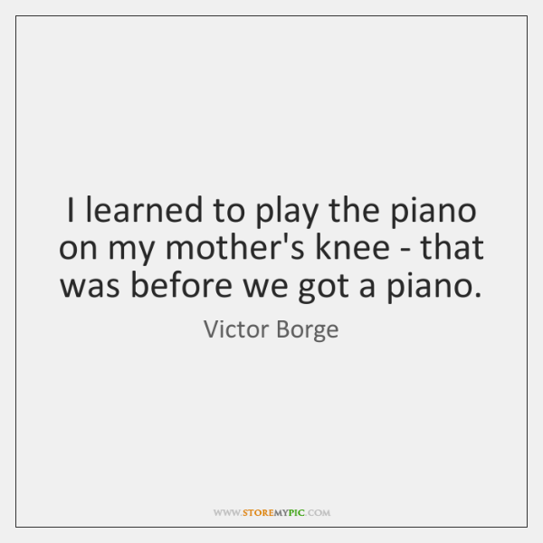 I learned to play the piano on my mother's knee - that ...