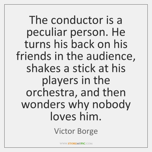 The conductor is a peculiar person. He turns his back on his ...