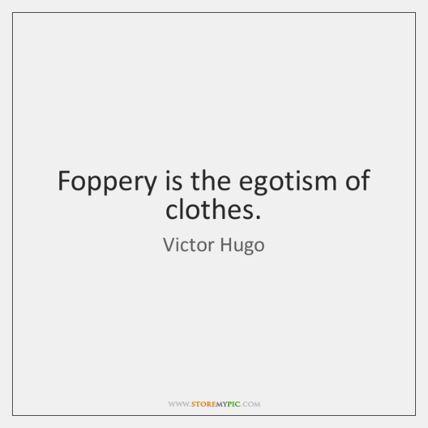 Foppery is the egotism of clothes.
