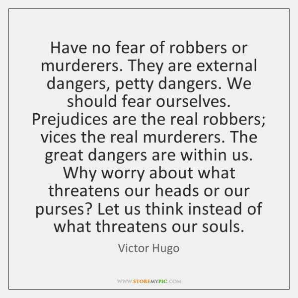 Have no fear of robbers or murderers. They are external dangers, petty ...
