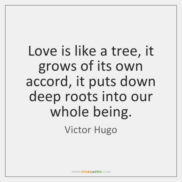 Love is like a tree, it grows of its own accord, it ...