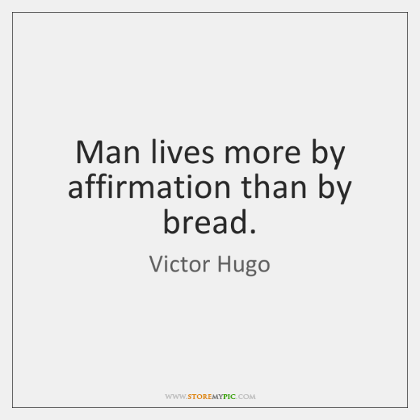 Man lives more by affirmation than by bread.