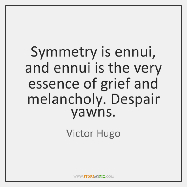 Symmetry is ennui, and ennui is the very essence of grief and ...