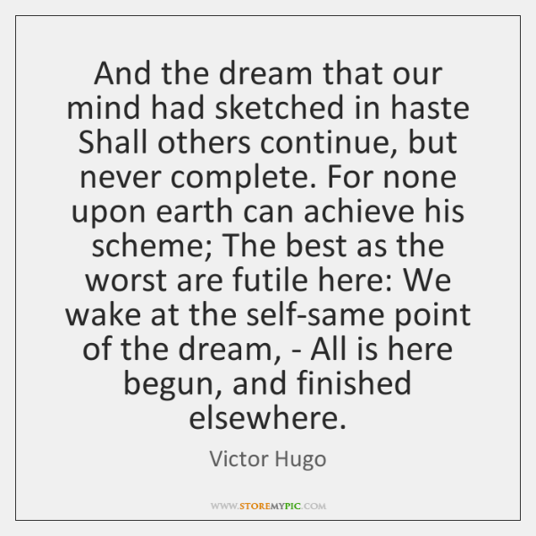 And the dream that our mind had sketched in haste Shall others ...