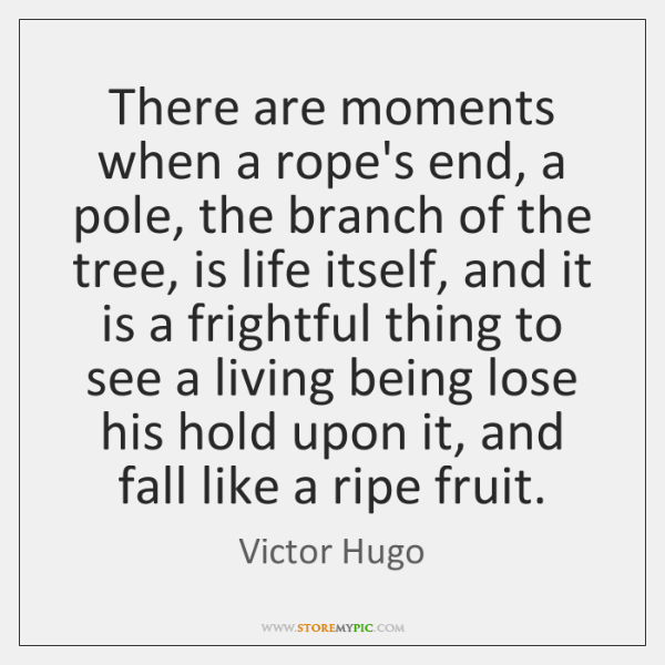 There are moments when a rope's end, a pole, the branch of ...