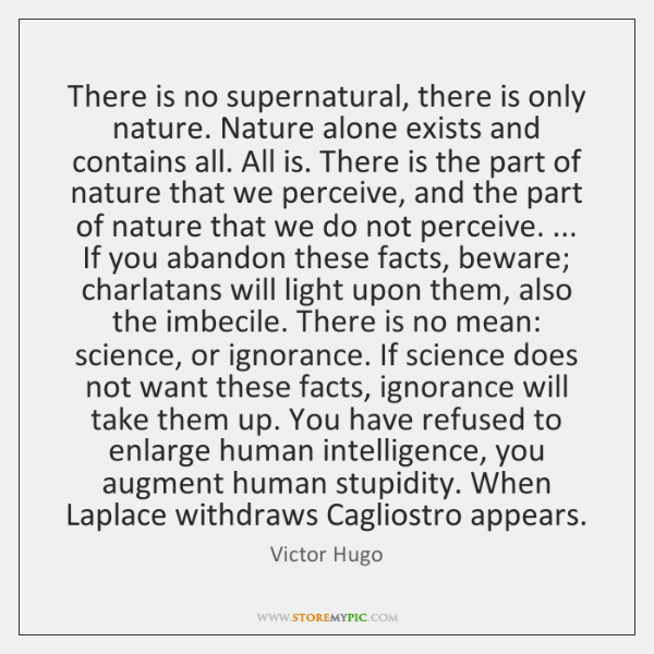 There is no supernatural, there is only nature. Nature alone exists and ...