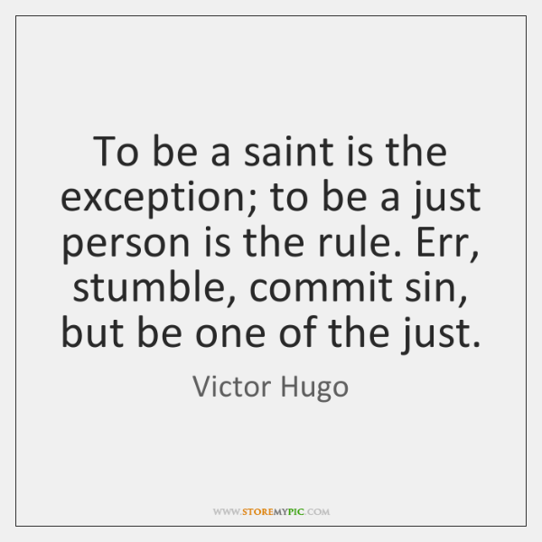To be a saint is the exception; to be a just person ...