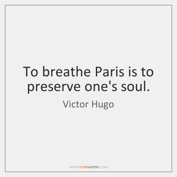 To breathe Paris is to preserve one's soul.