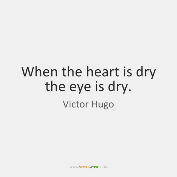 When the heart is dry the eye is dry.