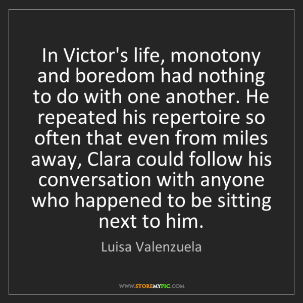 Luisa Valenzuela: In Victor's life, monotony and boredom had nothing to...