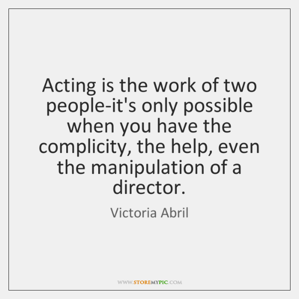 Acting is the work of two people-it's only possible when you have ...