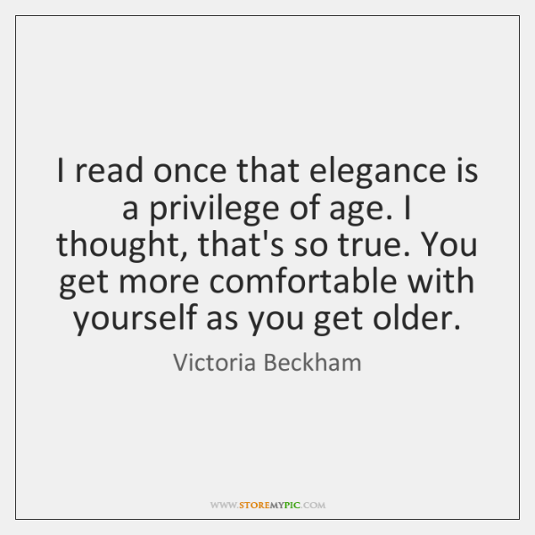I read once that elegance is a privilege of age. I thought, ...