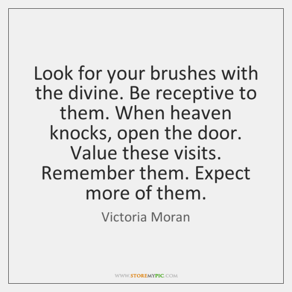 Look for your brushes with the divine. Be receptive to them. When ...