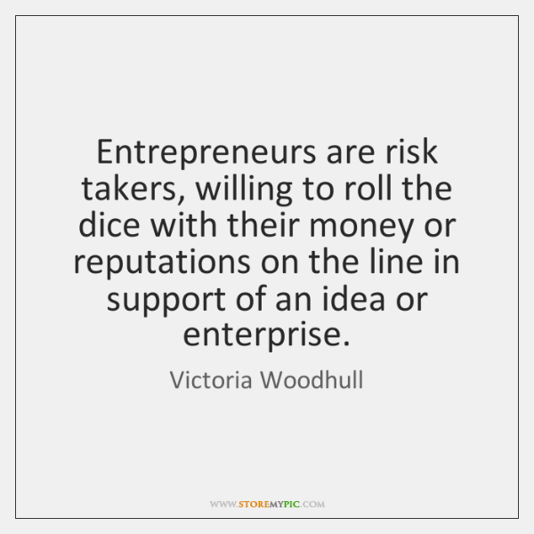 Entrepreneurs are risk takers, willing to roll the dice with their money ...