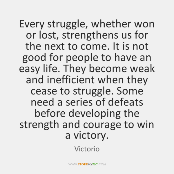 Every struggle, whether won or lost, strengthens us for the next to ...