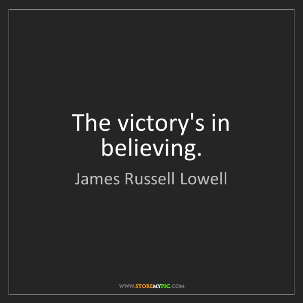 James Russell Lowell: The victory's in believing.