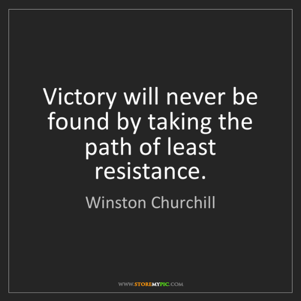 Winston Churchill: Victory will never be found by taking the path of least...