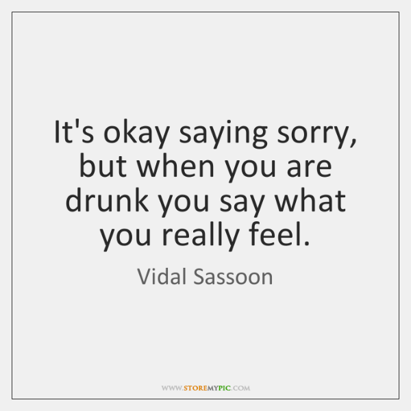 It's okay saying sorry, but when you are drunk you say what ...
