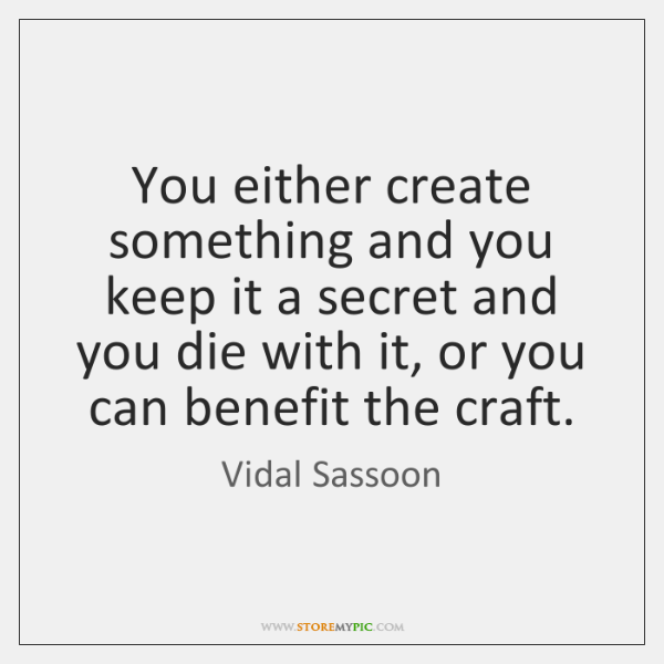 You either create something and you keep it a secret and you ...