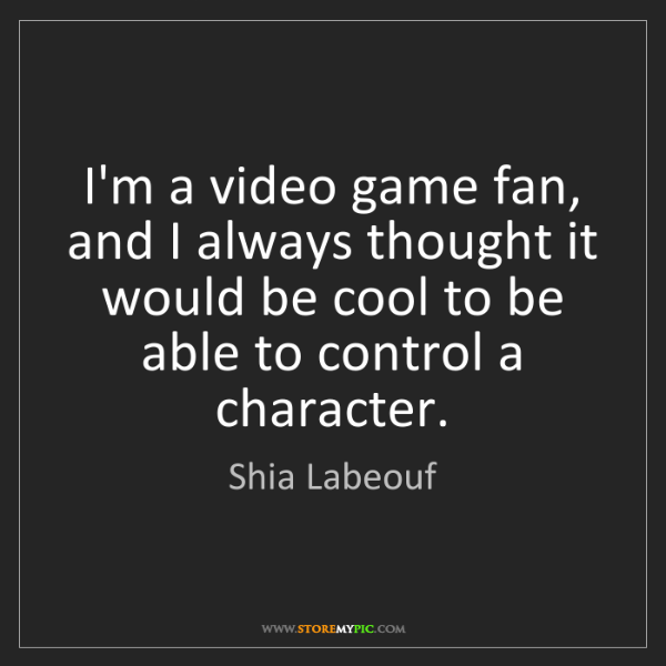 Shia Labeouf: I'm a video game fan, and I always thought it would be...