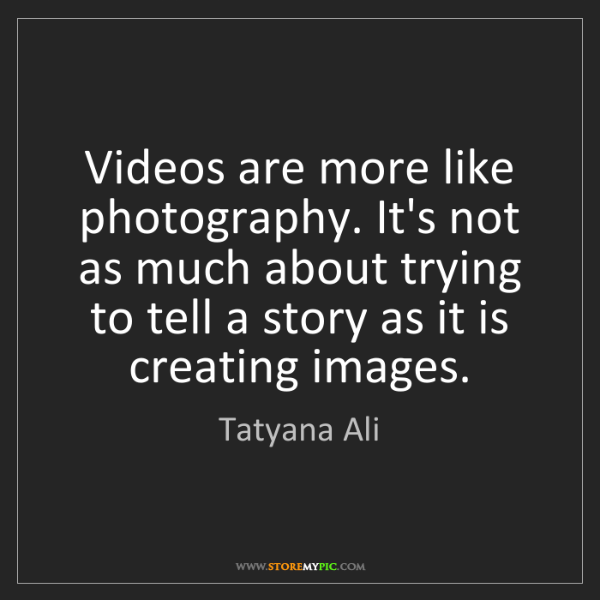 Tatyana Ali: Videos are more like photography. It's not as much about...