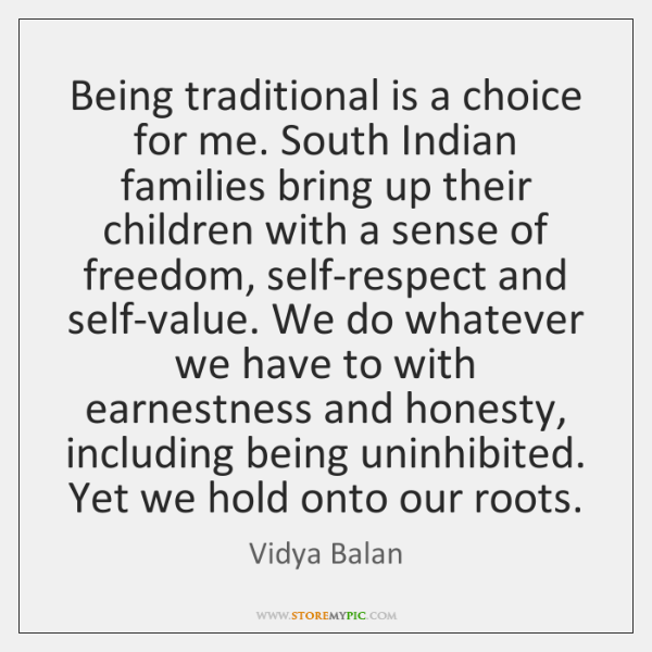 Being traditional is a choice for me. South Indian families bring up ...