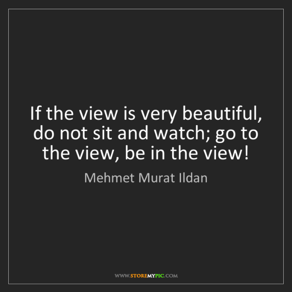 Mehmet Murat Ildan: If the view is very beautiful, do not sit and watch;...
