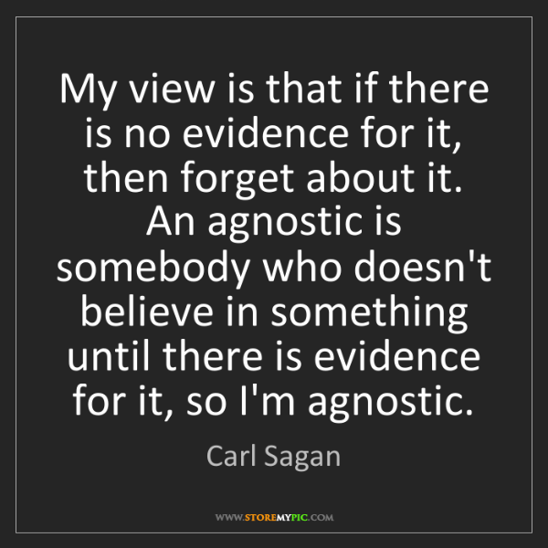 Carl Sagan: My view is that if there is no evidence for it, then...