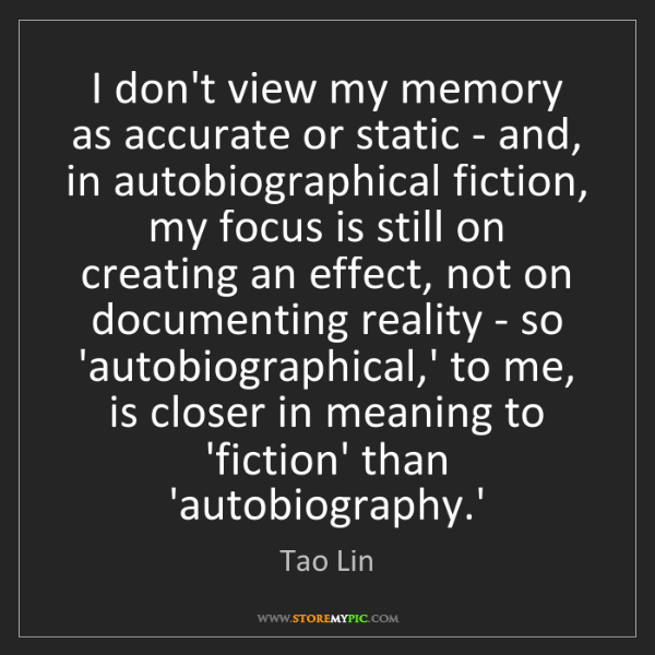 Tao Lin: I don't view my memory as accurate or static - and, in...